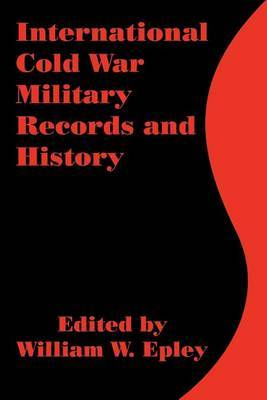 International Cold War Military Records and History by William W Epley