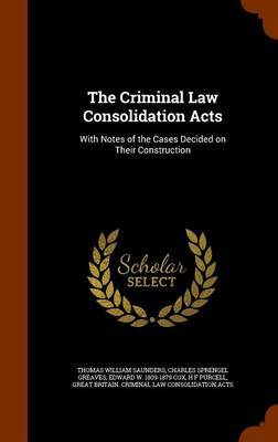 The Criminal Law Consolidation Acts by Thomas William Saunders