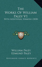 The Works of William Paley V1: With Additional Sermons (1830) by William Paley