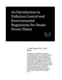 An Introduction to Pollution Control and Environmental Regulations for Steam Power Plants by J Paul Guyer