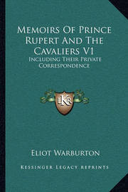 Memoirs of Prince Rupert and the Cavaliers V1: Including Their Private Correspondence by Eliot Warburton