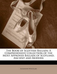 The Book of Scottish Ballads: A Comprehensive Collection of the Most Approved Ballads of Scotland, Ancient and Modern by Alexander Whitelaw