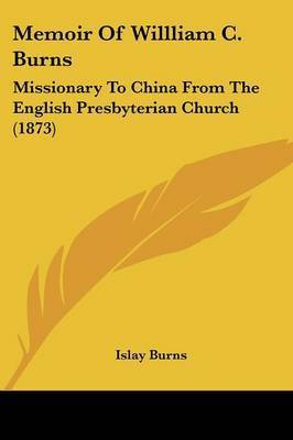 Memoir Of Willliam C. Burns: Missionary To China From The English Presbyterian Church (1873) by Islay Burns