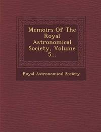 Memoirs of the Royal Astronomical Society, Volume 5... by Royal Astronomical Society
