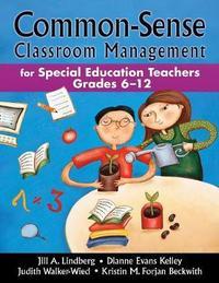 Common-Sense Classroom Management for Special Education Teachers, Grades 6-12 by Jill A. Lindberg