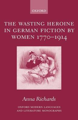 The Wasting Heroine in German Fiction by Women 1770-1914 by Anna Richards image