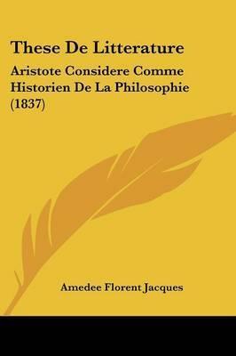 These De Litterature: Aristote Considere Comme Historien De La Philosophie (1837) by Amedee Florent Jacques