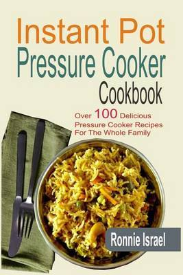 Instant pot pressure cooker cookbook ronnie israel book buy instant pot pressure cooker cookbook over 100 delicious pressure cooker recipes for the whole family forumfinder Image collections