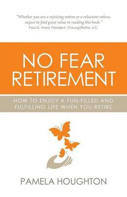 No Fear Retirement: How To Enjoy A Fun-Filled and Fulfilling Life When You Retire by Pamela Houghton