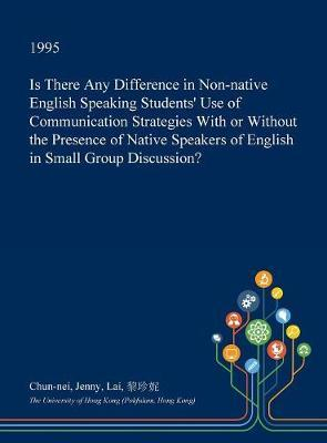Is There Any Difference in Non-Native English Speaking Students' Use of Communication Strategies with or Without the Presence of Native Speakers of English in Small Group Discussion? by Chun-Nei Jenny Lai