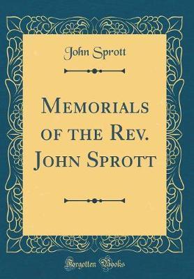 Memorials of the Rev. John Sprott (Classic Reprint) by John Sprott