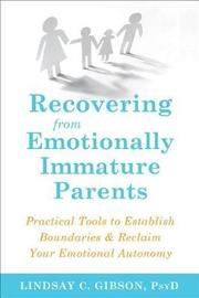 Recovering from Emotionally Immature Parents by Lindsay C Gibson