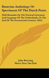 Batavian Anthology Or Specimens Of The Dutch Poets: With Remarks On The Poetical Literature And Language Of The Netherlands, To The End Of The Seventeenth Century (1824) by Sir John Bowring image