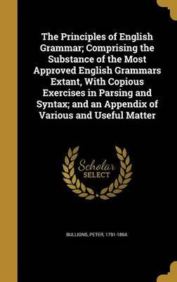 The Principles of English Grammar; Comprising the Substance of the Most Approved English Grammars Extant, with Copious Exercises in Parsing and Syntax; And an Appendix of Various and Useful Matter