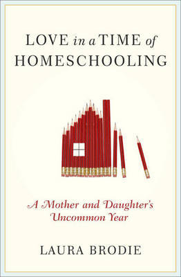 Love in a Time of Homeschooling: A Mother and Daughter's Uncommon Year by Laura Brodie image