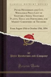 Peter Henderson and Co's Wholesale Price List of Vegetable Seeds, Vegetable Plants, Tools and Fertilizers, for Market Gardeners or Truckers by Peter Henderson and Company