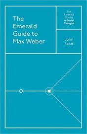The Emerald Guide to Max Weber by (John) Scott