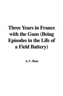 Three Years in France with the Guns (Being Episodes in the Life of a Field Battery) by A C Rose image