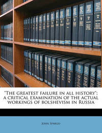 """The Greatest Failure in All History""; A Critical Examination of the Actual Workings of Bolshevism in Russia by John Spargo"