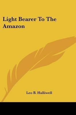 Light Bearer to the Amazon by Leo B. Halliwell