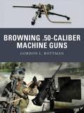 Browning .50 Caliber Machine Guns by Gordon L. Rottman