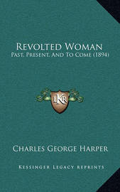 Revolted Woman: Past, Present, and to Come (1894) by Charles George Harper