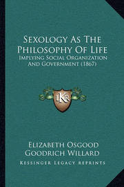 Sexology as the Philosophy of Life: Implying Social Organization and Government (1867) by Elizabeth Osgood Goodrich Willard