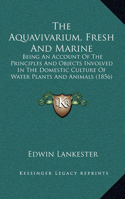 The Aquavivarium, Fresh and Marine: Being an Account of the Principles and Objects Involved in the Domestic Culture of Water Plants and Animals (1856) by Edwin Lankester image