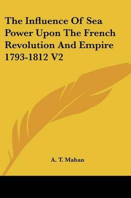 The Influence Of Sea Power Upon The French Revolution And Empire 1793-1812 V2 by A.T. Mahan image