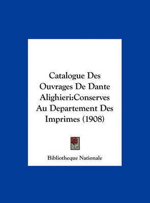 Catalogue Des Ouvrages de Dante Alighieri: Conserves Au Departement Des Imprimes (1908) by Nationale Bibliotheque Nationale