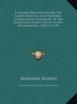 A Sermon Preached Before the Lords Spiritual and Temporal Ina Sermon Preached Before the Lords Spiritual and Temporal in Parliament Assembled, at the Collegiate Church of St. Peter Parliament Assembled, at the Collegiate Church of St. Peter's Westminister by Benjamin Hoadly image
