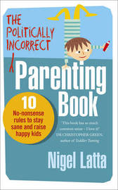 The Politically Incorrect Parenting Book by Nigel Latta
