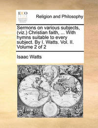 Sermons on Various Subjects, (Viz. Christian Faith, ... with Hymns Suitable to Every Subject. by I. Watts. Vol. II. Volume 2 of 2 by Isaac Watts
