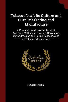 Tobacco Leaf, Its Culture and Cure, Marketing and Manufacture by Herbert Myrick