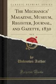 The Mechanics' Magazine, Museum, Register, Journal, and Gazette, 1830, Vol. 12 (Classic Reprint) by Unknown Author image