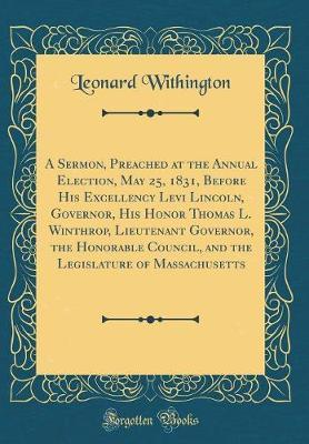 A Sermon, Preached at the Annual Election, May 25, 1831, Before His Excellency Levi Lincoln, Governor, His Honor Thomas L. Winthrop, Lieutenant Governor, the Honorable Council, and the Legislature of Massachusetts (Classic Reprint) by Leonard Withington