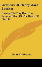 Orations of Henry Ward Beecher: Raising the Flag Over Fort Sumter; Effect of the Death of Lincoln by Henry Ward Beecher