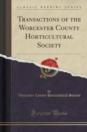 Transactions of the Worcester County Horticultural Society (Classic Reprint) by Worcester County Horticultural Society