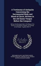 A Testimony of Antiquity Concerning the Sacramental Body and Blood of Christ, Written in the Old Saxon Tongue Before the Conquest by Benjamin Hoadly