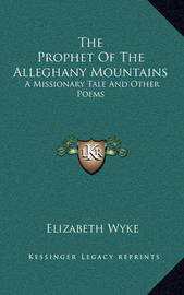 The Prophet of the Alleghany Mountains: A Missionary Tale and Other Poems by Elizabeth Wyke