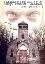 Morpheus Tales: the Best Weird Fiction Volume 5 by Adam Bradley