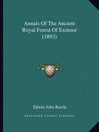 Annals of the Ancient Royal Forest of Exmoor (1893) by Edwin John Rawle