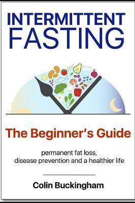 INTERMITTENT FASTING - The Beginner's Guide by Colin Buckingham