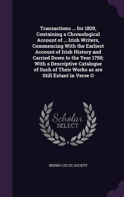 Transactions ... for 1820, Containing a Chronological Account of ... Irish Writers, Commencing with the Earliest Account of Irish History and Carried Down to the Year 1750; With a Descriptive Catalogue of Such of Their Works as Are Still Extant in Verse O