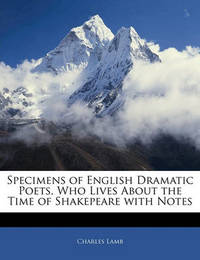 Specimens of English Dramatic Poets, Who Lives about the Time of Shakepeare with Notes by Charles Lamb