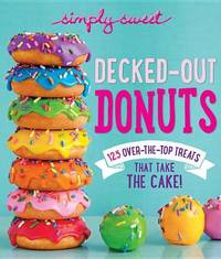Decked-Out Donuts: 125 Over-the-Top Treats That Take the Cake! by of,Simply,Sweet Editors