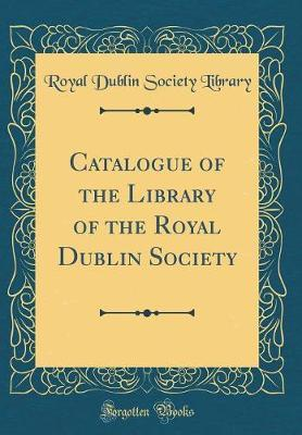 Catalogue of the Library of the Royal Dublin Society (Classic Reprint) by Royal Dublin Society Library