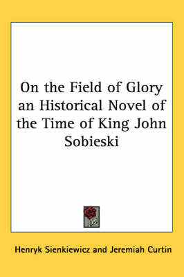 On the Field of Glory an Historical Novel of the Time of King John Sobieski by Henryk Sienkiewicz