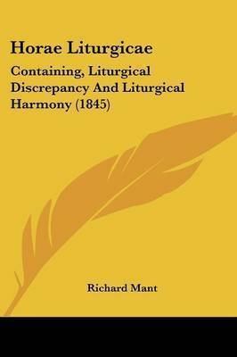 Horae Liturgicae: Containing, Liturgical Discrepancy And Liturgical Harmony (1845) by Richard Mant