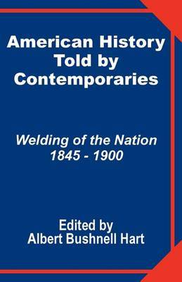 American History Told by Contemporaries: Welding of the Nation 1845 - 1900